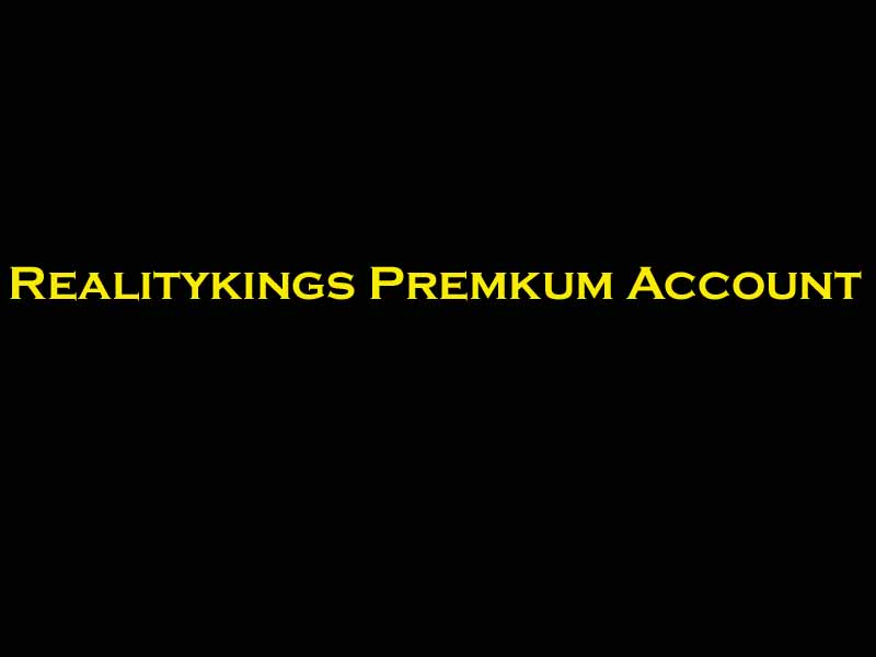 Realitykings Premium Account Username And Password For Access 15 March